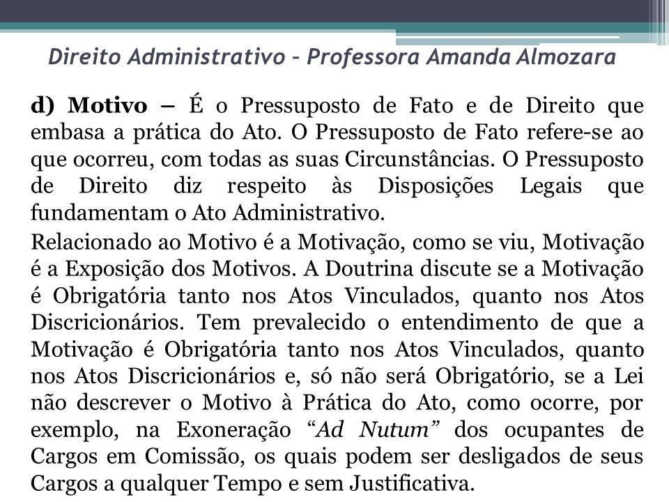Direito Administrativo – Professora Amanda Almozara d) Motivo – É o Pressuposto de Fato e de Direito que embasa a prática do Ato. O Pressuposto de Fat