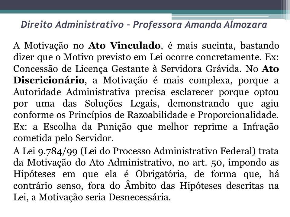 Direito Administrativo – Professora Amanda Almozara A Motivação no Ato Vinculado, é mais sucinta, bastando dizer que o Motivo previsto em Lei ocorre c