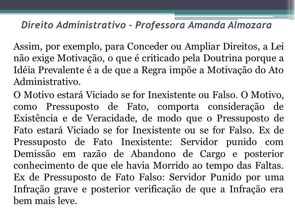 Direito Administrativo – Professora Amanda Almozara Assim, por exemplo, para Conceder ou Ampliar Direitos, a Lei não exige Motivação, o que é criticad