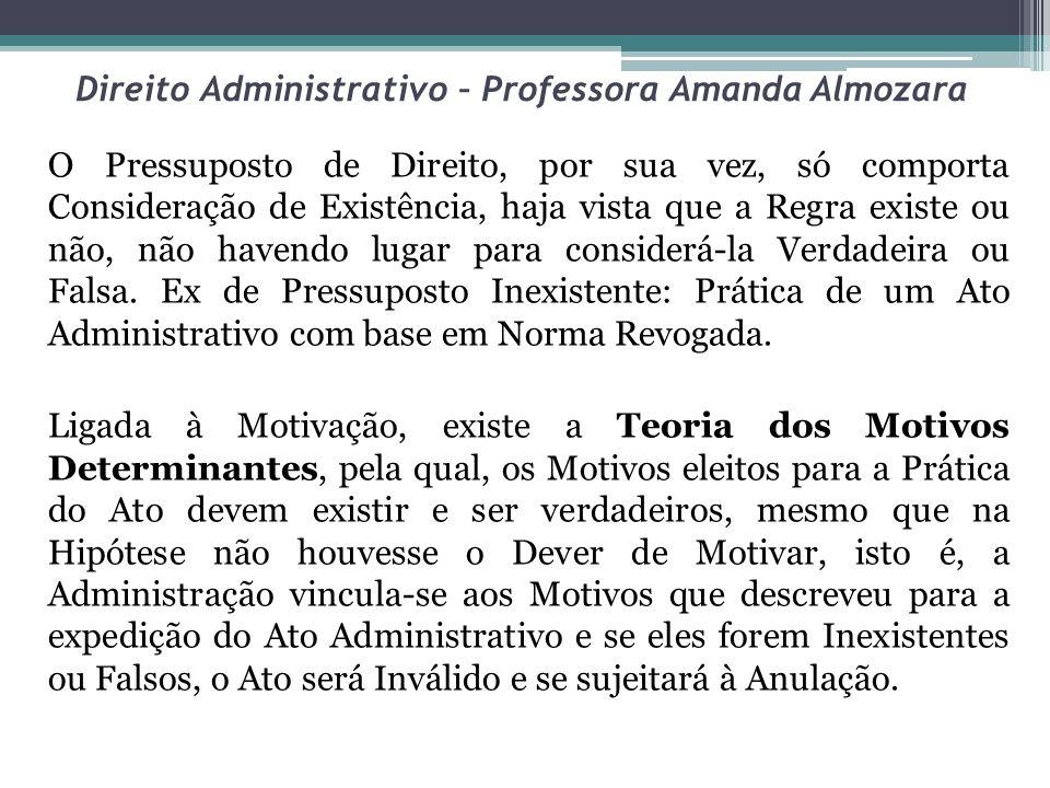 Direito Administrativo – Professora Amanda Almozara O Pressuposto de Direito, por sua vez, só comporta Consideração de Existência, haja vista que a Re