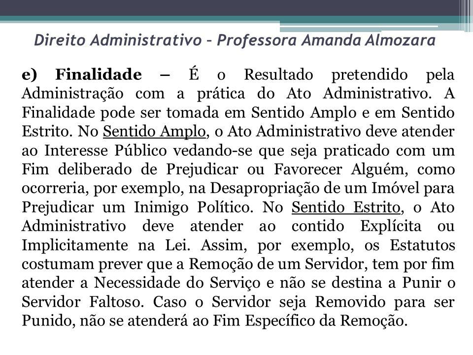 Direito Administrativo – Professora Amanda Almozara e) Finalidade – É o Resultado pretendido pela Administração com a prática do Ato Administrativo. A