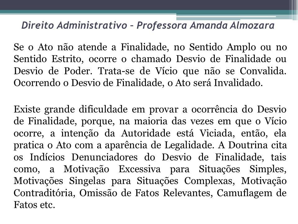 Direito Administrativo – Professora Amanda Almozara Se o Ato não atende a Finalidade, no Sentido Amplo ou no Sentido Estrito, ocorre o chamado Desvio