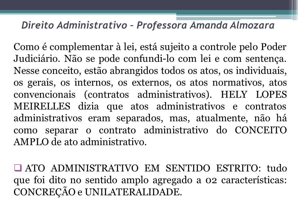 Direito Administrativo – Professora Amanda Almozara Assim, estão EXCLUÍDOS desse conceito: os atos abstratos, ou seja, os atos normativos (controle de constitucionalidade), porque diante de sua abstração não podem ser classificados como atos administrativos em sentido estrito.