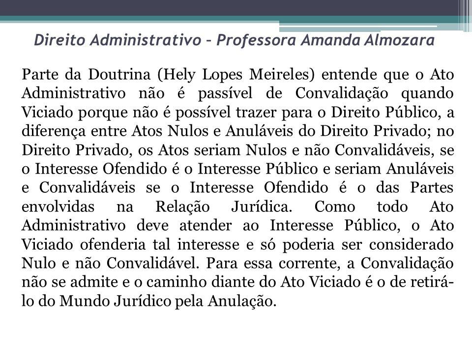 Direito Administrativo – Professora Amanda Almozara Parte da Doutrina (Hely Lopes Meireles) entende que o Ato Administrativo não é passível de Convali
