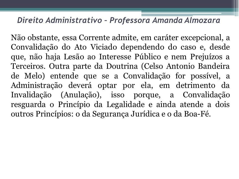 Direito Administrativo – Professora Amanda Almozara Não obstante, essa Corrente admite, em caráter excepcional, a Convalidação do Ato Viciado dependen