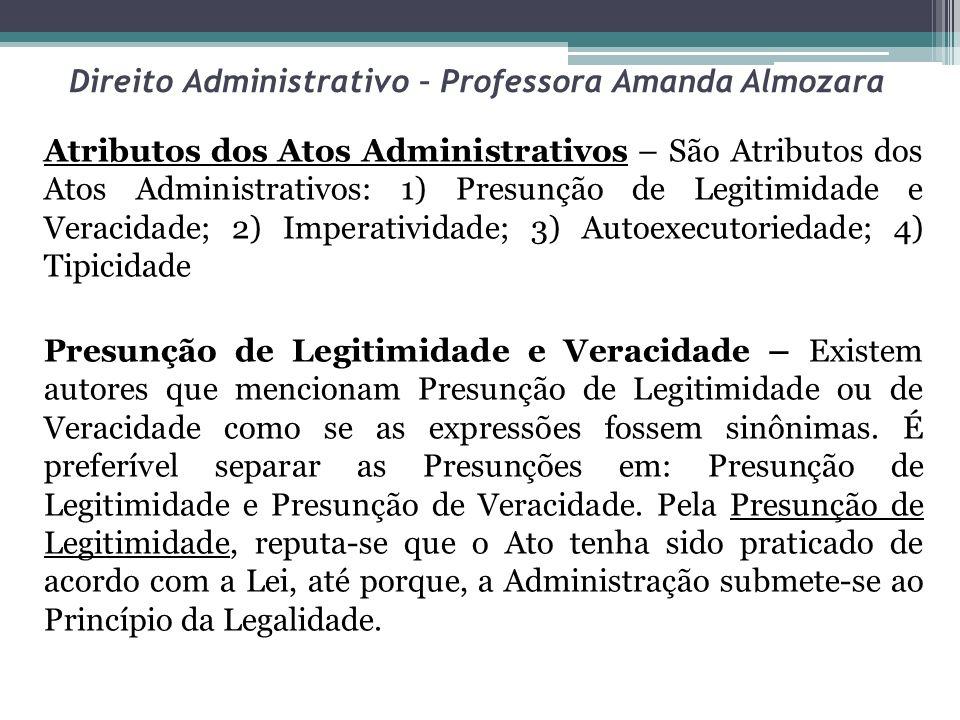 Direito Administrativo – Professora Amanda Almozara Atributos dos Atos Administrativos – São Atributos dos Atos Administrativos: 1) Presunção de Legit