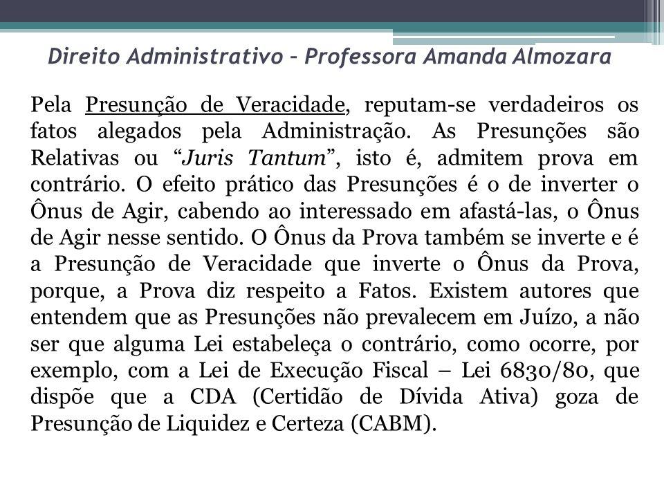 Direito Administrativo – Professora Amanda Almozara Pela Presunção de Veracidade, reputam-se verdadeiros os fatos alegados pela Administração. As Pres