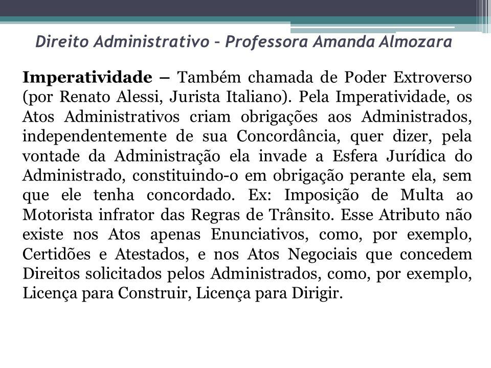 Direito Administrativo – Professora Amanda Almozara Imperatividade – Também chamada de Poder Extroverso (por Renato Alessi, Jurista Italiano). Pela Im