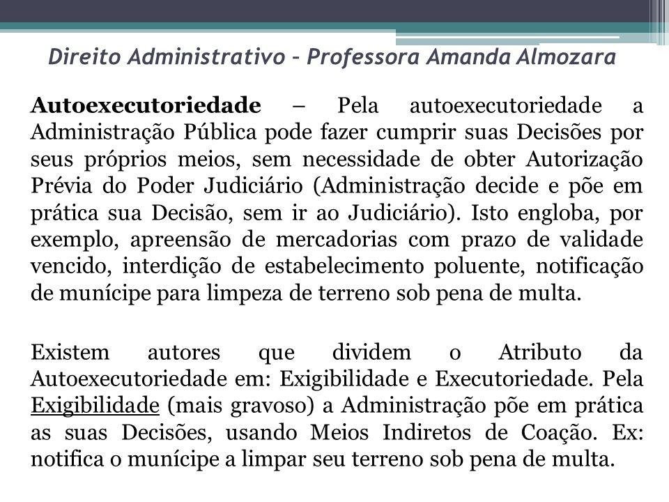 Direito Administrativo – Professora Amanda Almozara Autoexecutoriedade – Pela autoexecutoriedade a Administração Pública pode fazer cumprir suas Decis