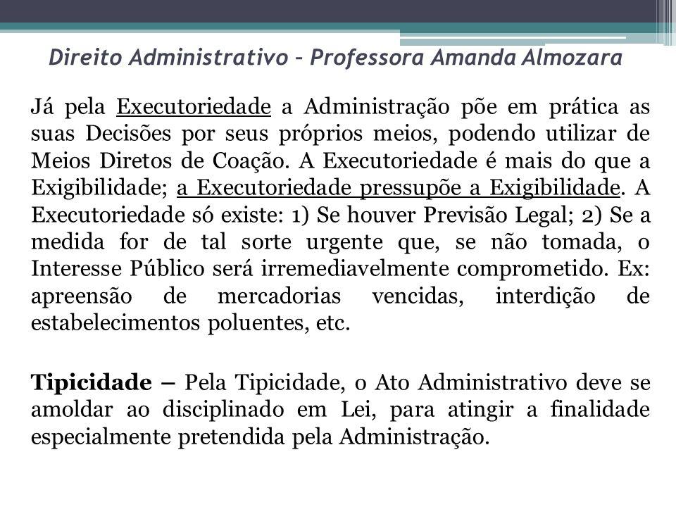 Direito Administrativo – Professora Amanda Almozara Já pela Executoriedade a Administração põe em prática as suas Decisões por seus próprios meios, po