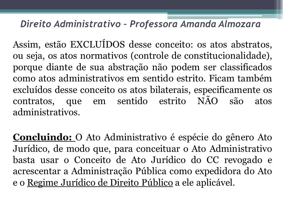 Direito Administrativo – Professora Amanda Almozara Assim, estão EXCLUÍDOS desse conceito: os atos abstratos, ou seja, os atos normativos (controle de