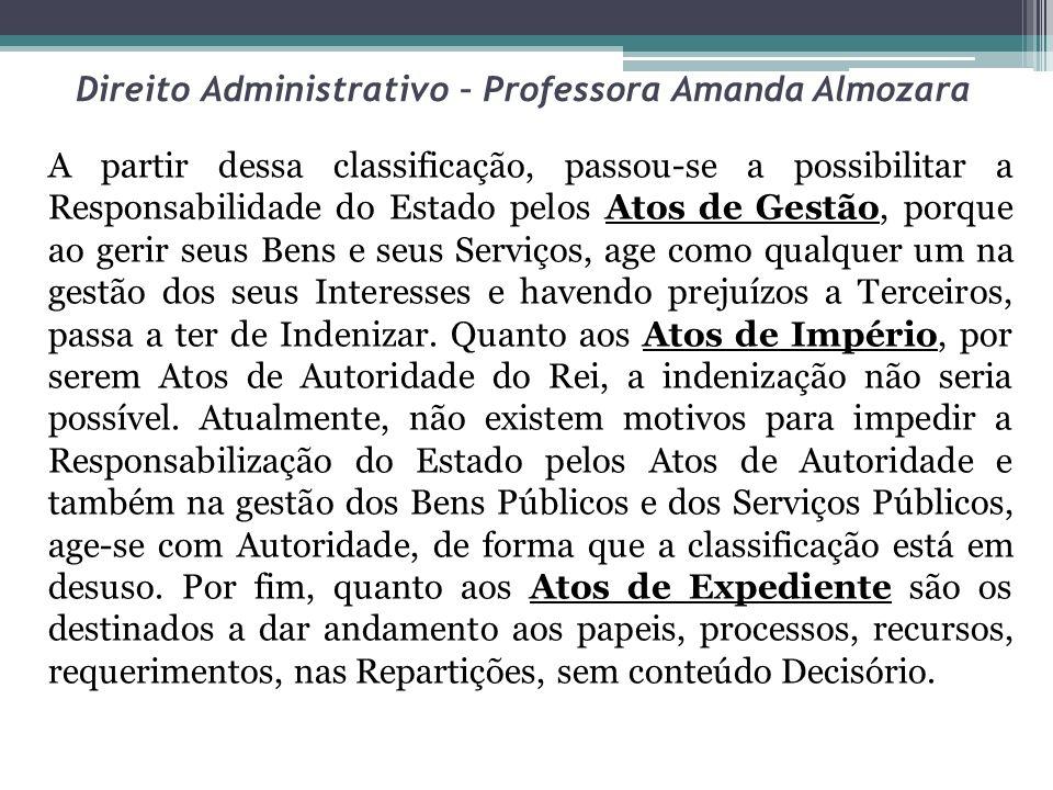 Direito Administrativo – Professora Amanda Almozara A partir dessa classificação, passou-se a possibilitar a Responsabilidade do Estado pelos Atos de