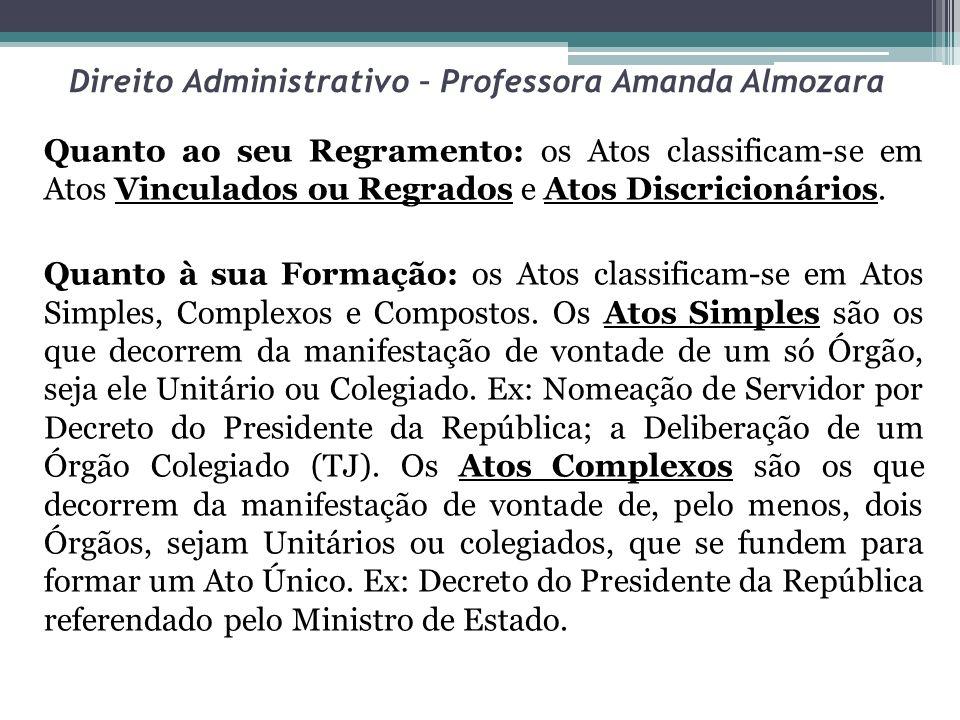 Direito Administrativo – Professora Amanda Almozara Quanto ao seu Regramento: os Atos classificam-se em Atos Vinculados ou Regrados e Atos Discricioná