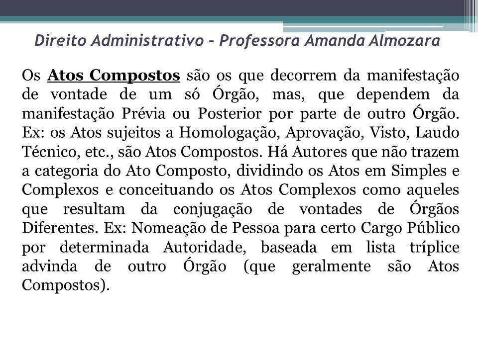 Direito Administrativo – Professora Amanda Almozara Os Atos Compostos são os que decorrem da manifestação de vontade de um só Órgão, mas, que dependem