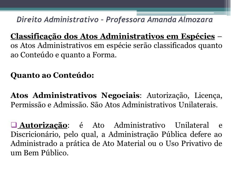Direito Administrativo – Professora Amanda Almozara Classificação dos Atos Administrativos em Espécies – os Atos Administrativos em espécie serão clas