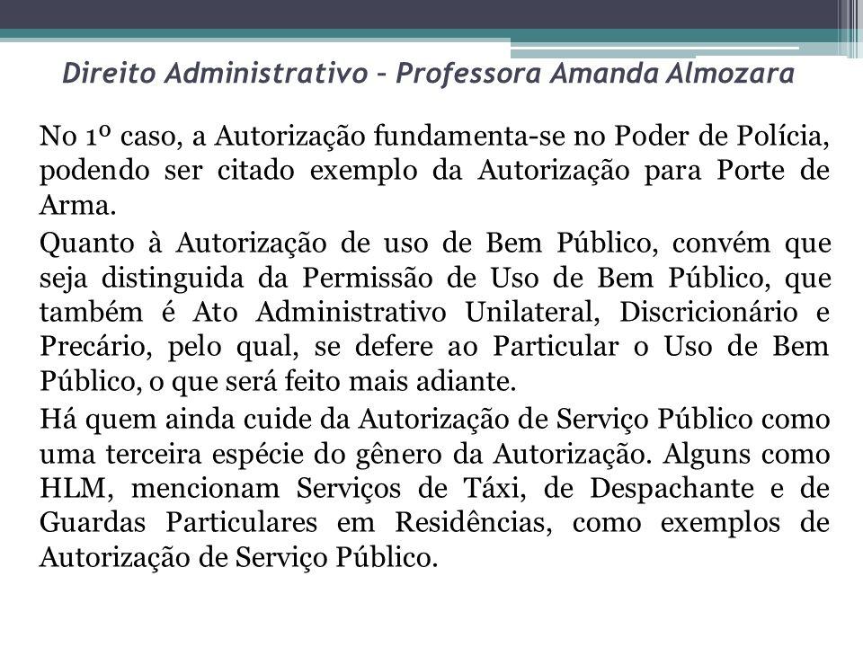 Direito Administrativo – Professora Amanda Almozara No 1º caso, a Autorização fundamenta-se no Poder de Polícia, podendo ser citado exemplo da Autoriz