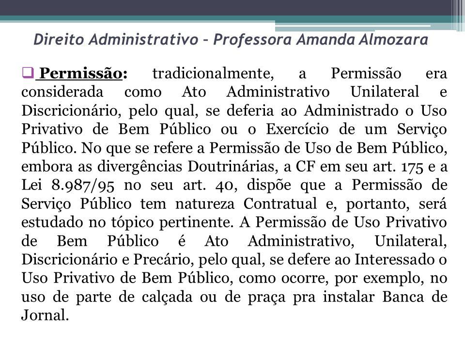 Direito Administrativo – Professora Amanda Almozara Permissão: tradicionalmente, a Permissão era considerada como Ato Administrativo Unilateral e Disc