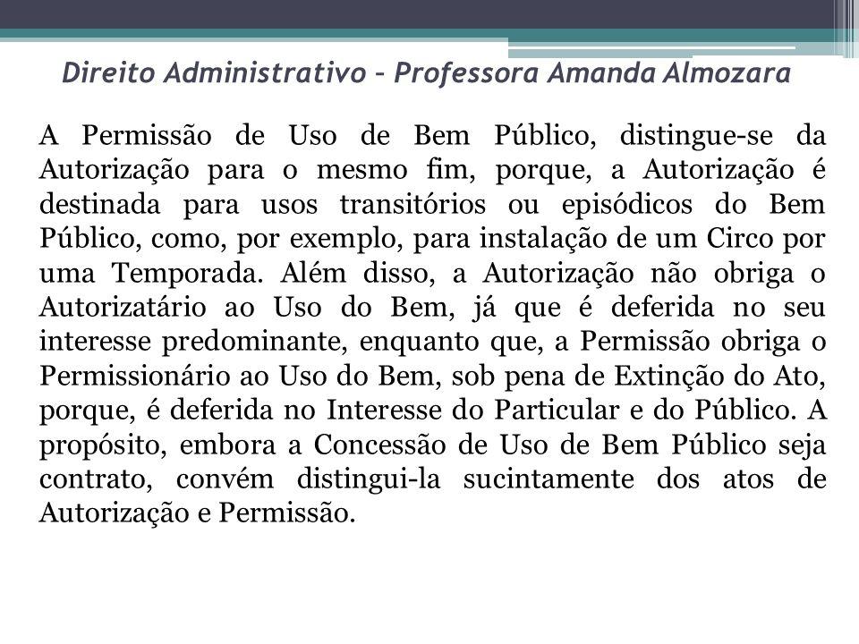 Direito Administrativo – Professora Amanda Almozara A Permissão de Uso de Bem Público, distingue-se da Autorização para o mesmo fim, porque, a Autoriz