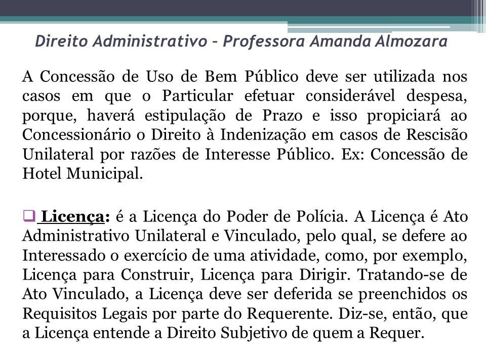 Direito Administrativo – Professora Amanda Almozara A Concessão de Uso de Bem Público deve ser utilizada nos casos em que o Particular efetuar conside