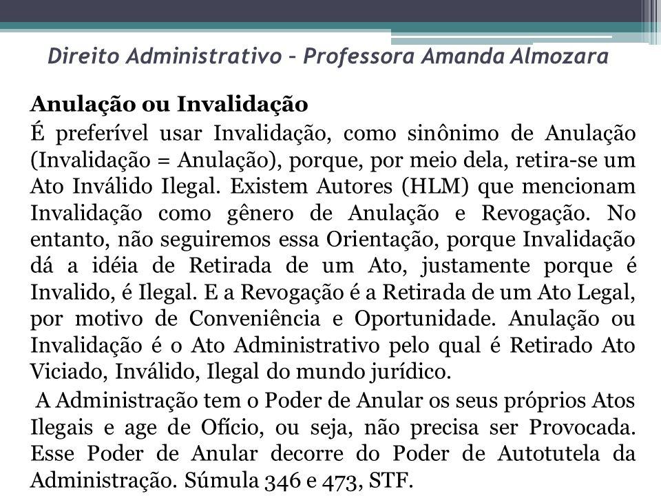 Direito Administrativo – Professora Amanda Almozara Anulação ou Invalidação É preferível usar Invalidação, como sinônimo de Anulação (Invalidação = An