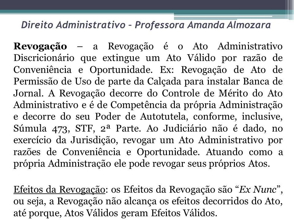 Direito Administrativo – Professora Amanda Almozara Revogação – a Revogação é o Ato Administrativo Discricionário que extingue um Ato Válido por razão