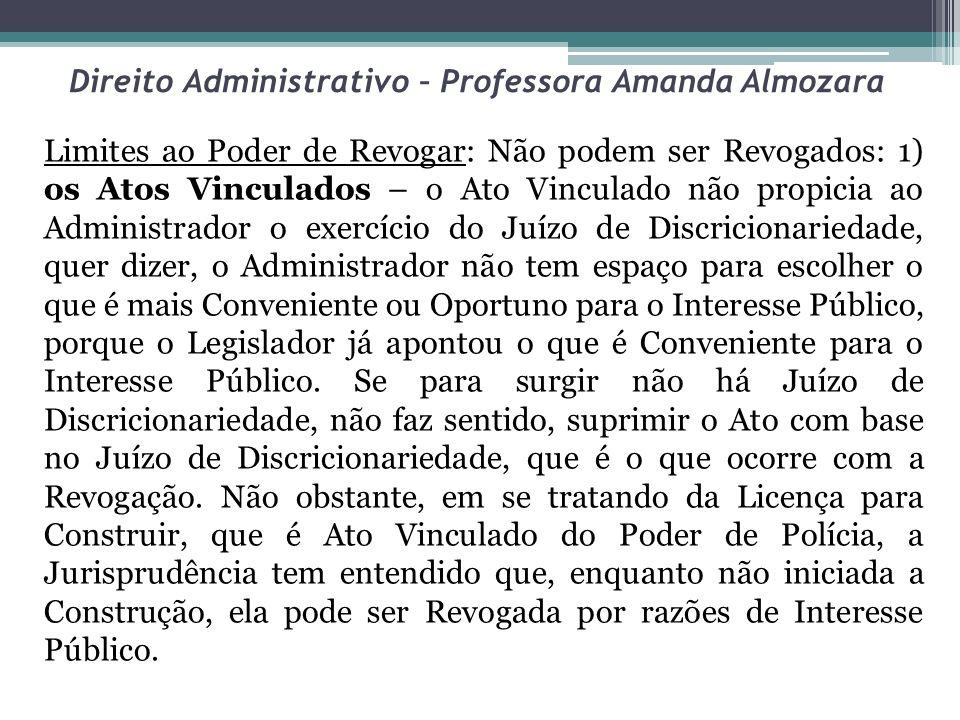 Direito Administrativo – Professora Amanda Almozara Limites ao Poder de Revogar: Não podem ser Revogados: 1) os Atos Vinculados – o Ato Vinculado não