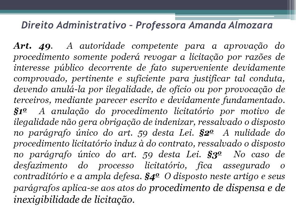 Direito Administrativo – Professora Amanda Almozara Art. 49. A autoridade competente para a aprovação do procedimento somente poderá revogar a licitaç