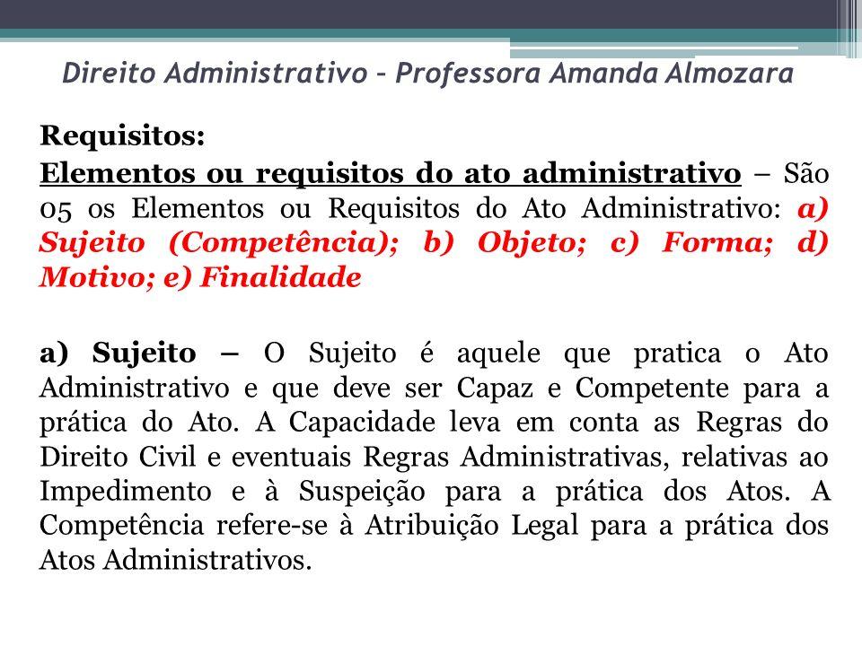 Direito Administrativo – Professora Amanda Almozara Requisitos: Elementos ou requisitos do ato administrativo – São 05 os Elementos ou Requisitos do A