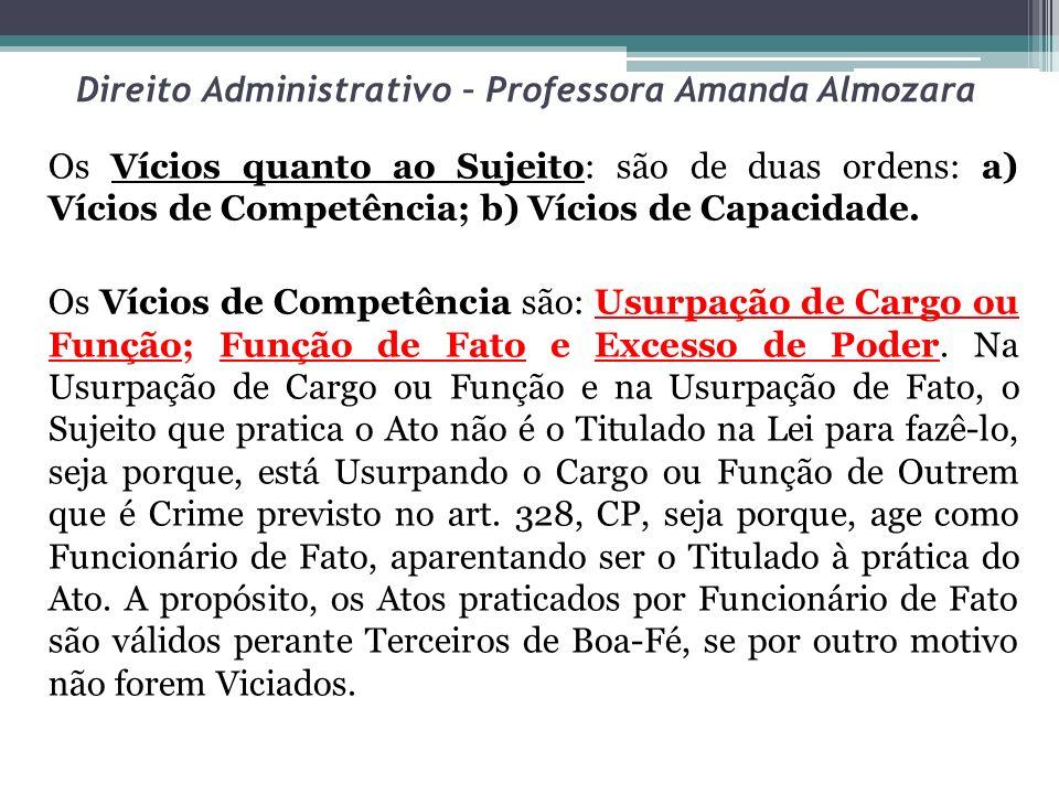 Direito Administrativo – Professora Amanda Almozara Os Vícios quanto ao Sujeito: são de duas ordens: a) Vícios de Competência; b) Vícios de Capacidade