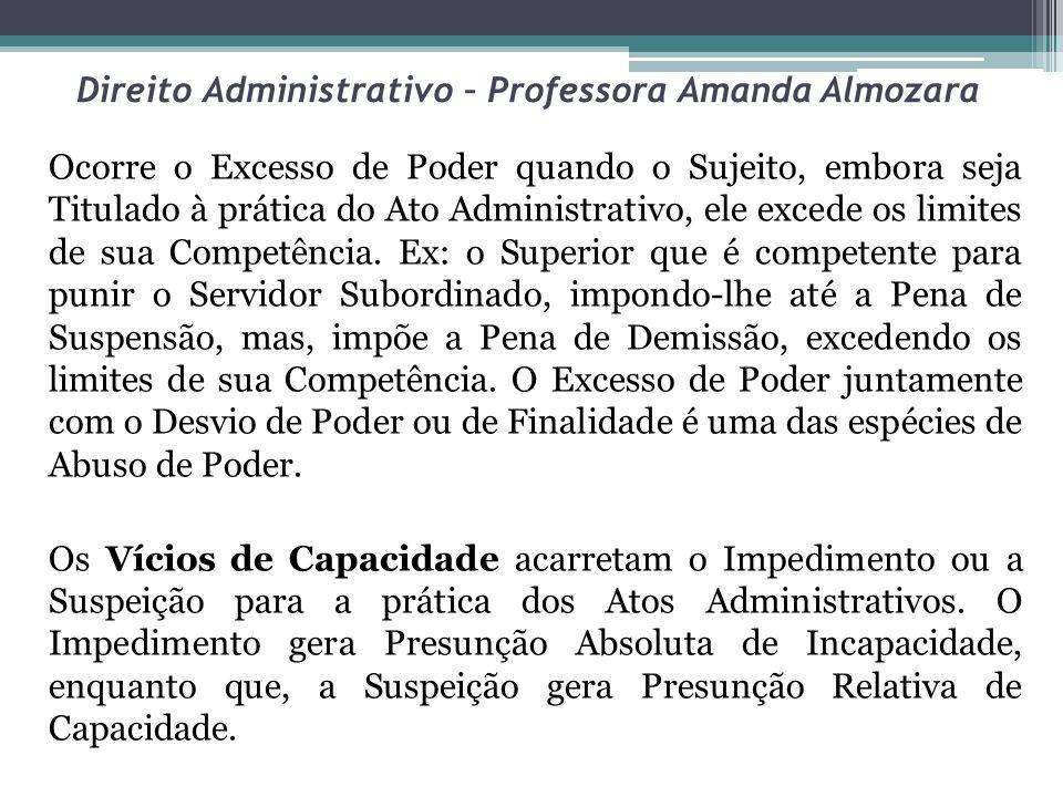 Direito Administrativo – Professora Amanda Almozara O Desvio de Finalidade, também chamado de Desvio de Poder, é uma das espécies de Abuso de Poder, juntamente com o Excesso de Poder, que é Vício relativo a Competência.