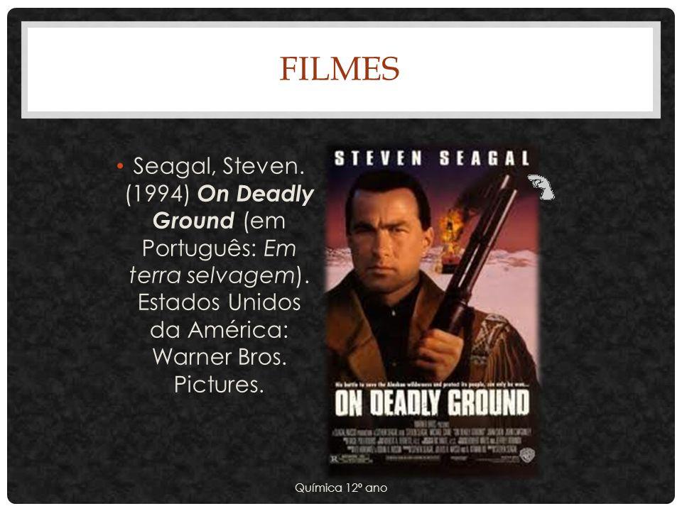 FILMES Seagal, Steven. (1994) On Deadly Ground (em Português: Em terra selvagem). Estados Unidos da América: Warner Bros. Pictures. Química 12º ano