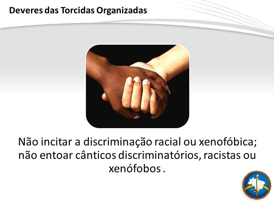 Deveres das Torcidas Organizadas Não incitar a discriminação racial ou xenofóbica; não entoar cânticos discriminatórios, racistas ou xenófobos.