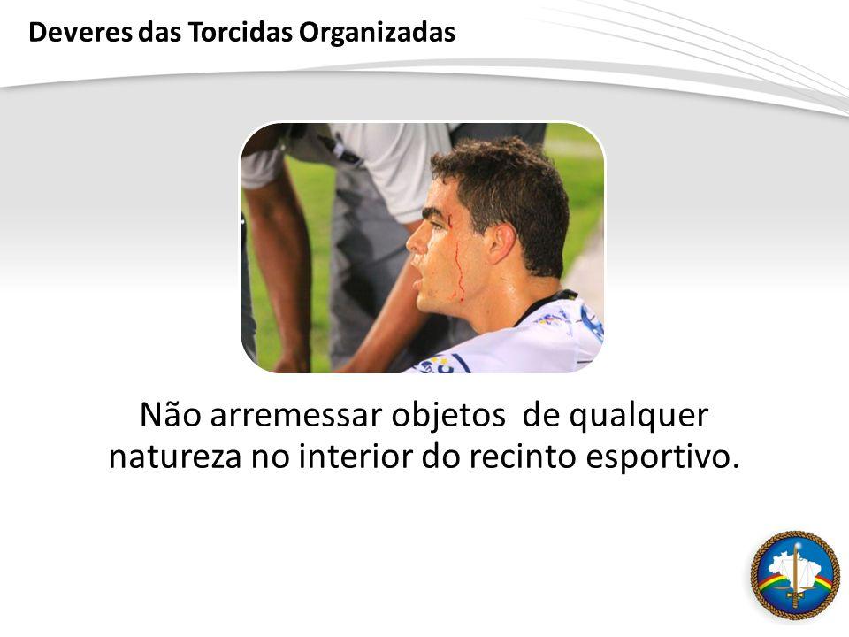Deveres das Torcidas Organizadas Não arremessar objetos de qualquer natureza no interior do recinto esportivo.