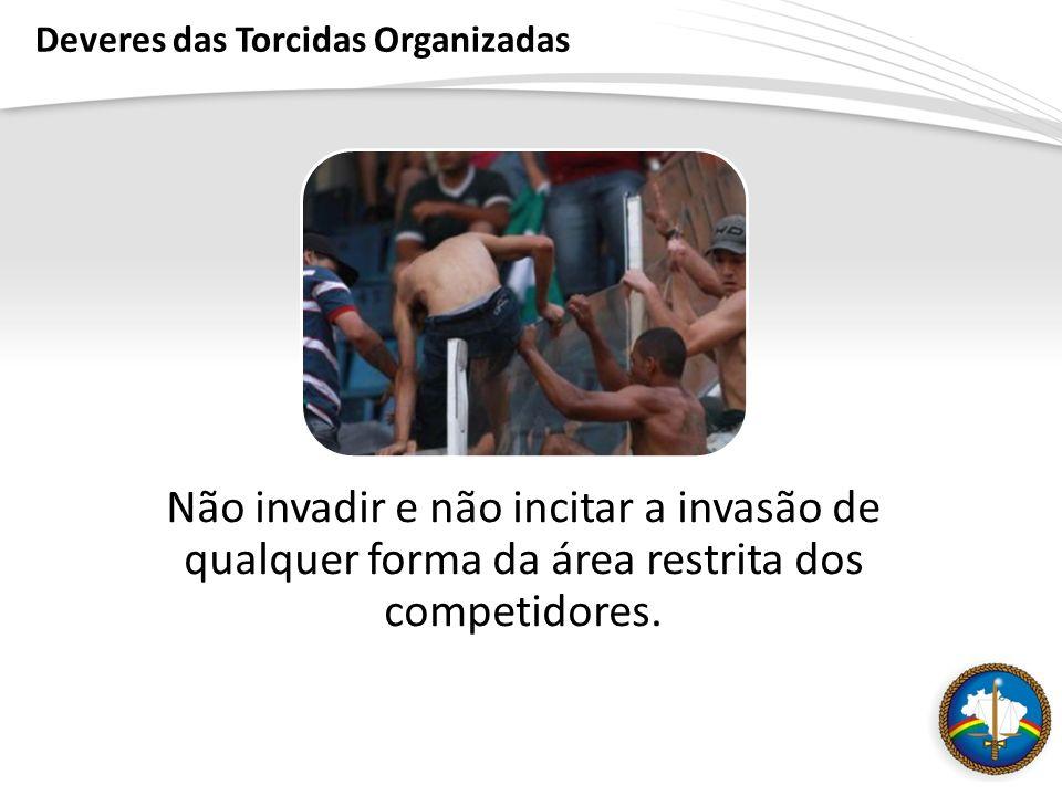 Deveres das Torcidas Organizadas Não invadir e não incitar a invasão de qualquer forma da área restrita dos competidores.