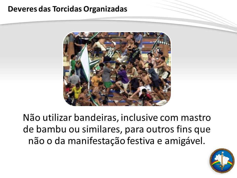 Deveres das Torcidas Organizadas Não utilizar bandeiras, inclusive com mastro de bambu ou similares, para outros fins que não o da manifestação festiva e amigável.