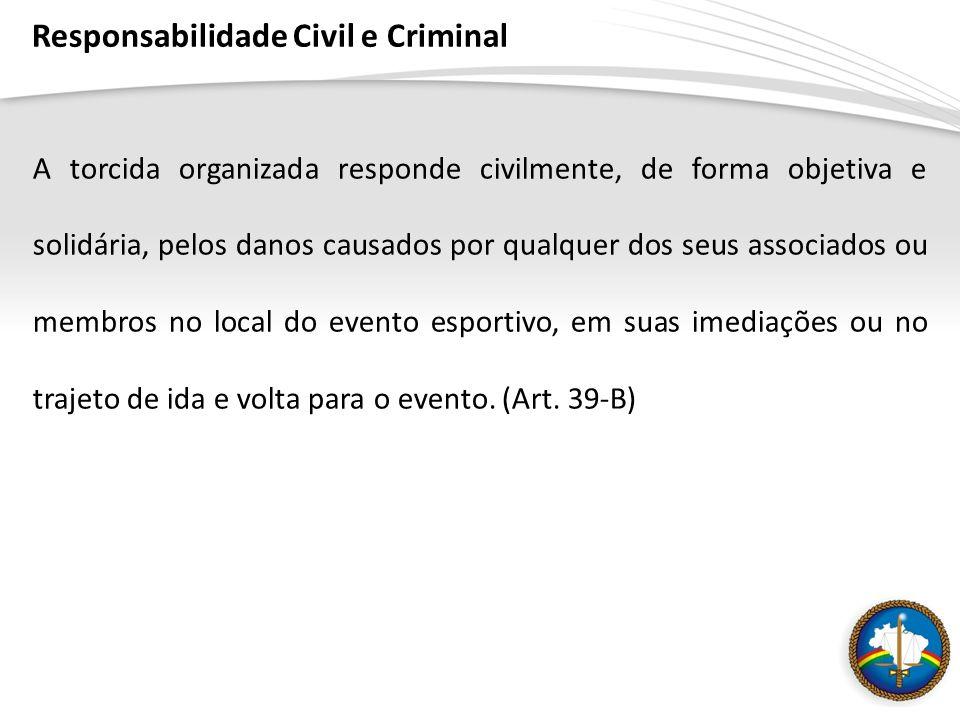 Responsabilidade Civil e Criminal A torcida organizada responde civilmente, de forma objetiva e solidária, pelos danos causados por qualquer dos seus