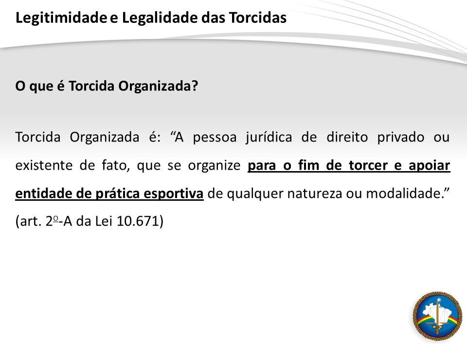 Legitimidade e Legalidade das Torcidas O que é Torcida Organizada? Torcida Organizada é: A pessoa jurídica de direito privado ou existente de fato, qu