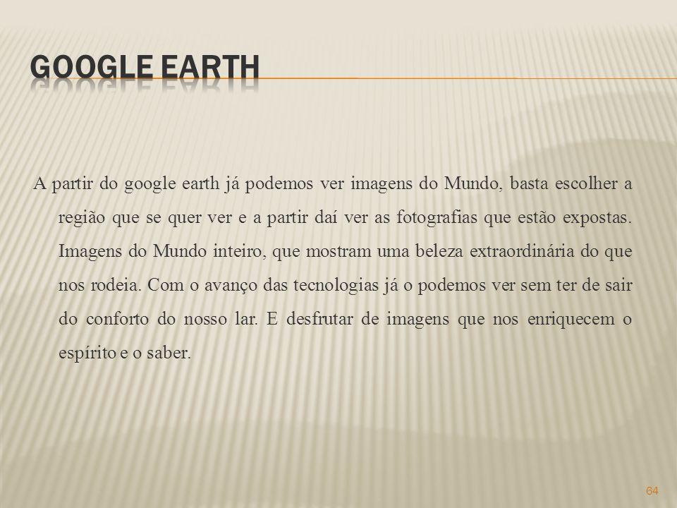 A partir do google earth já podemos ver imagens do Mundo, basta escolher a região que se quer ver e a partir daí ver as fotografias que estão expostas