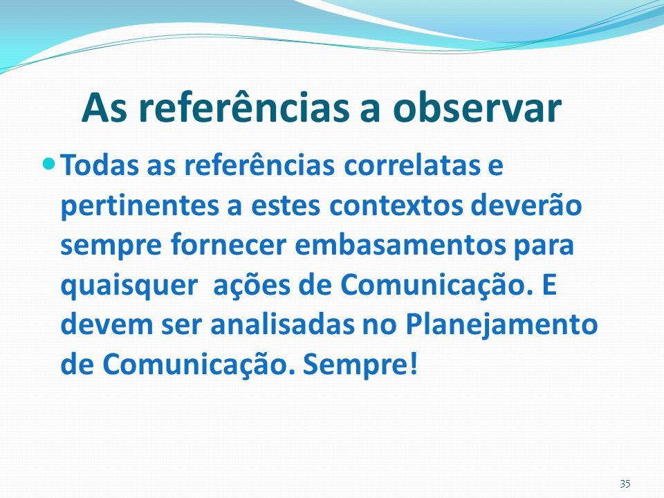 As referências a observar Todas as referências correlatas e pertinentes a estes contextos deverão sempre fornecer embasamentos para quaisquer ações de Comunicação.