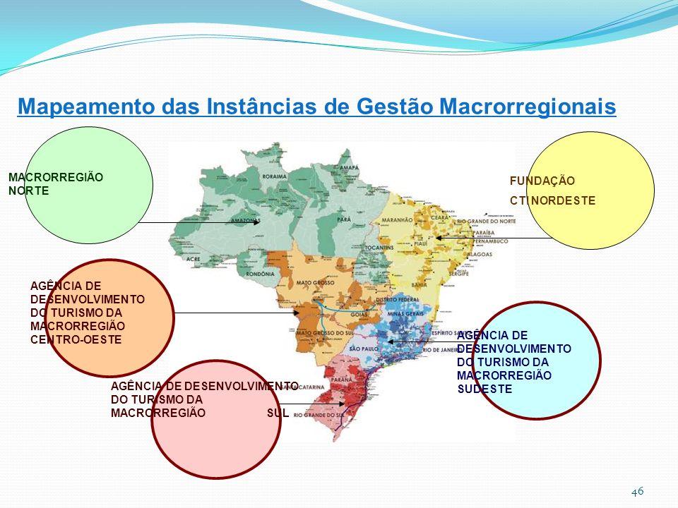 Mapeamento das Instâncias de Gestão Macrorregionais AGÊNCIA DE DESENVOLVIMENTO DO TURISMO DA MACRORREGIÃO SUL AGÊNCIA DE DESENVOLVIMENTO DO TURISMO DA MACRORREGIÃO SUDESTE MACRORREGIÃO NORTE AGÊNCIA DE DESENVOLVIMENTO DO TURISMO DA MACRORREGIÃO CENTRO-OESTE FUNDAÇÃO CTI NORDESTE 46