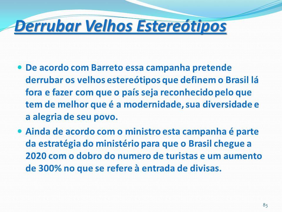 Derrubar Velhos Estereótipos De acordo com Barreto essa campanha pretende derrubar os velhos estereótipos que definem o Brasil lá fora e fazer com que o país seja reconhecido pelo que tem de melhor que é a modernidade, sua diversidade e a alegria de seu povo.