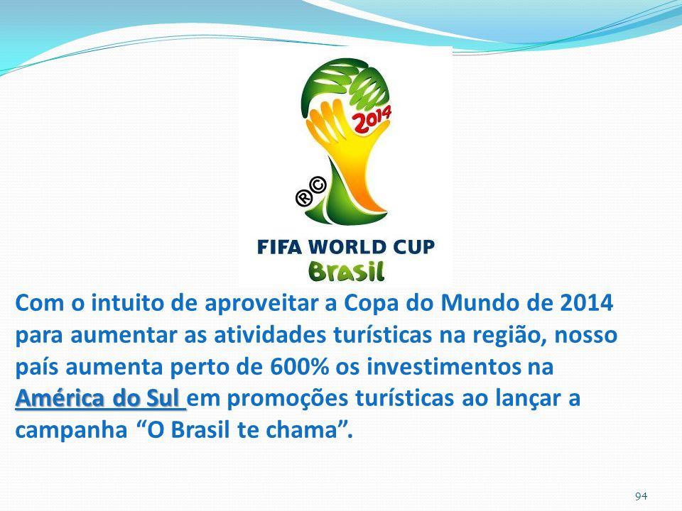 94 América do Sul Com o intuito de aproveitar a Copa do Mundo de 2014 para aumentar as atividades turísticas na região, nosso país aumenta perto de 600% os investimentos na América do Sul em promoções turísticas ao lançar a campanha O Brasil te chama.