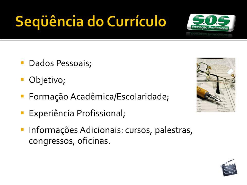 Seqüência do Currículo Dados Pessoais; Objetivo; Formação Acadêmica/Escolaridade; Experiência Profissional; Informações Adicionais: cursos, palestras, congressos, oficinas.