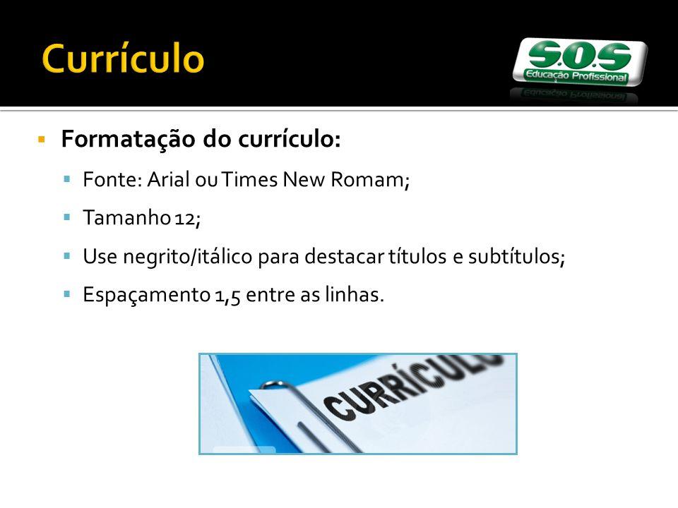 Formatação do currículo: Fonte: Arial ou Times New Romam; Tamanho 12; Use negrito/itálico para destacar títulos e subtítulos; Espaçamento 1,5 entre as linhas.