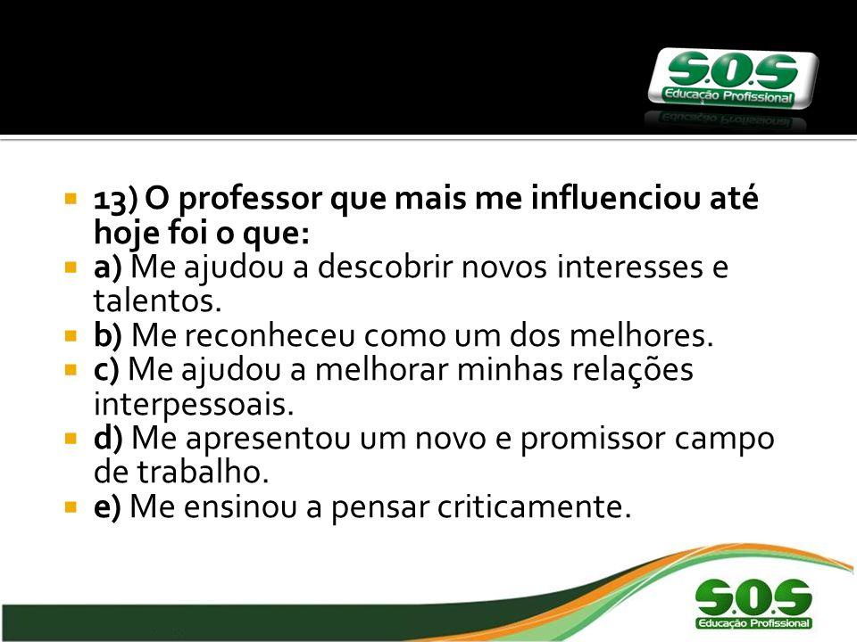 13) O professor que mais me influenciou até hoje foi o que: a) Me ajudou a descobrir novos interesses e talentos.