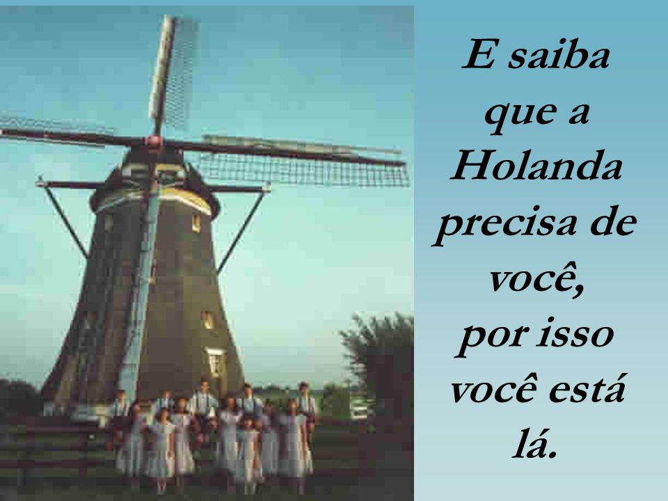 E saiba que a Holanda precisa de você, por isso você está lá.
