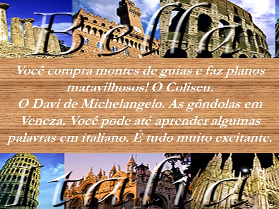 Você compra montes de guias e faz planos maravilhosos! O Coliseu. O Davi de Michelangelo. As gôndolas em Veneza. Você pode até aprender algumas palavr