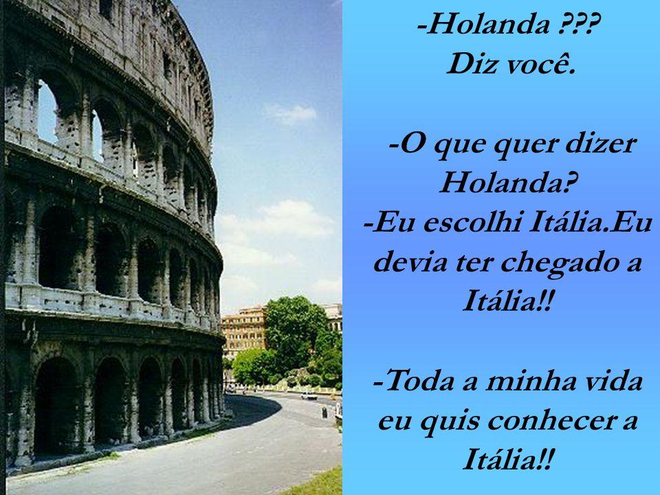 -Holanda ??? Diz você. -O que quer dizer Holanda? -Eu escolhi Itália.Eu devia ter chegado a Itália!! -Toda a minha vida eu quis conhecer a Itália!!