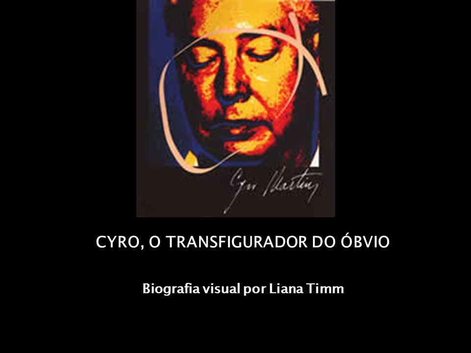 CYRO, O TRANSFIGURADOR DO ÓBVIO Biografia visual por Liana Timm