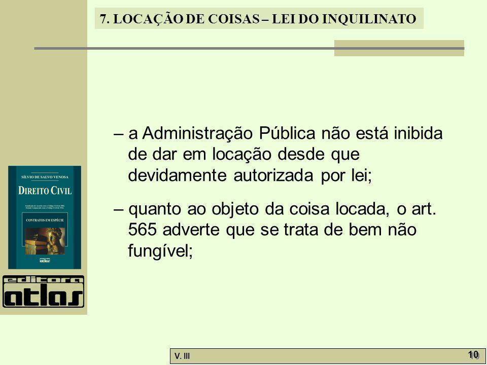 7. LOCAÇÃO DE COISAS – LEI DO INQUILINATO V. III 10 – a Administração Pública não está inibida de dar em locação desde que devidamente autorizada por